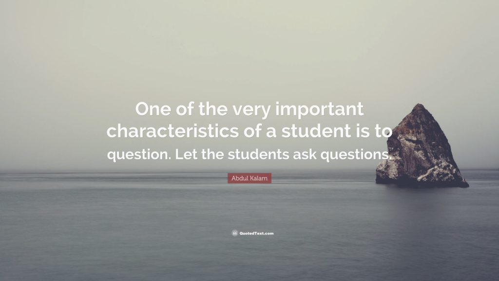 One of the very important characteristics of a student is to question. Let the students ask questions